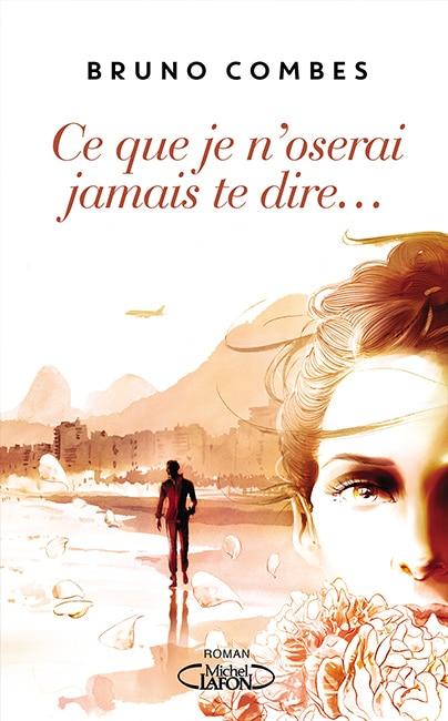 Roman Bruno Combes - Ce que je n'oserai jamais te dire…